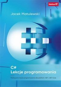 Lekcje programowania - C# Lekcje programowania Praktyczna nauka programowania dla platform NET i NET CoreJacek Matulewski