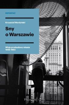 Sny o Warszawie - Sny o Warszawie Wizje przebudowy miasta 1945-1952Krzysztof Mordyński