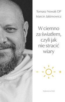 jak nie stracic wiary - W ciemno za światłem czyli jak nie stracić wiaryJakimowicz Marcin Nowak Tomasz
