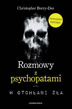 Rozmowy z psychopatami - Rozmowy z psychopatami W otchłani złaChristopher Berry-Dee