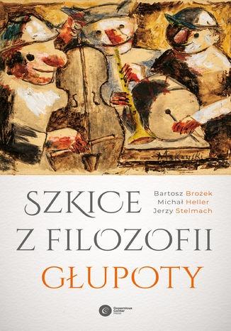 Szkice z filozofii glupoty - Szkice z filozofii głupotyMichał Heller Bartosz Brożek Jerzy Stelmach