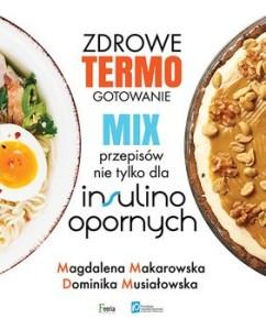 Zdrowe termogotowanie - Zdrowe termogotowanie Mix przepisów nie tylko dla insulinoopornychMagdalena Makarowska Dominika Musiałowska