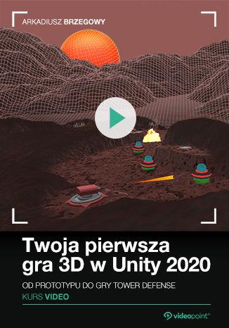 Twoja pierwsza gra 3D w Unity 2020 - Twoja pierwsza gra 3D w Unity 2020. Kurs video. Od prototypu do gry Tower Defence