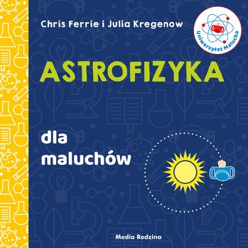 Astrofizyka dla maluchow - Uniwersytet malucha Astrofizyka dla maluchówChris Ferrie Kregenow Julia