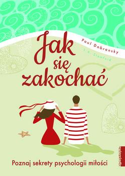 Jak sie zakochac - Jak się zakochać Poznaj sekrety psychologii miłości aby stworzyć szczęśliwy i trwały związekDobransky Paul Stamford L A