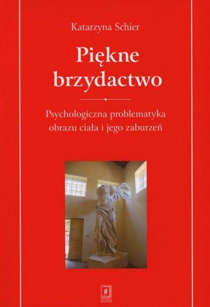 Piekne brzydactwo - Piękne brzydactwo Psychologiczna problematyka obrazu ciała i jego zaburzeńKatarzyna Schier