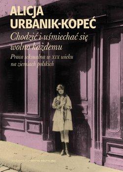 Chodzic i usmiechac sie wolno kazdemu - Chodzić i uśmiechać się wolno każdemu Praca seksualna w XIX wieku na ziemiach polskichAlicja Urbanik-Kopeć