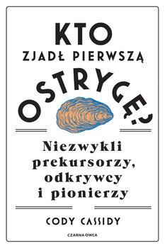 Kto zjadl pierwsza ostryge - Kto zjadł pierwszą ostrygę Niezwykli prekursorzy odkrywcy i pionierzyCody Cassidy