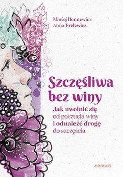 Szczesliwa bez winy - Szczęśliwa bez winy Jak uwolnić się od poczucia winy i odnaleźć drogę do szczęściaMaciej Bennewicz Anna Prelewicz