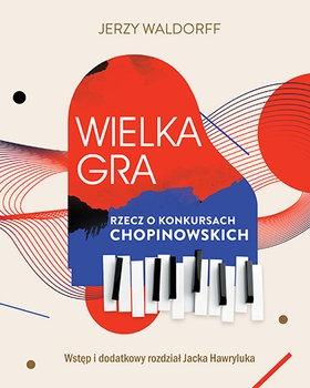 Wielka gra - Wielka gra Rzecz o Konkursach ChopinowskichJerzy Waldorff Jacek Hawryluk