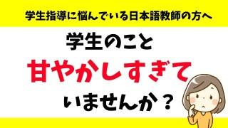 学生のこと甘やかしすぎていない?日本語教師の学生指導の悩み