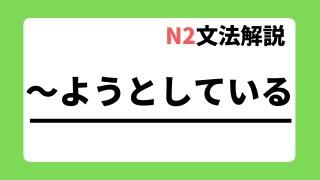 N2文法解説「~ようとしている」