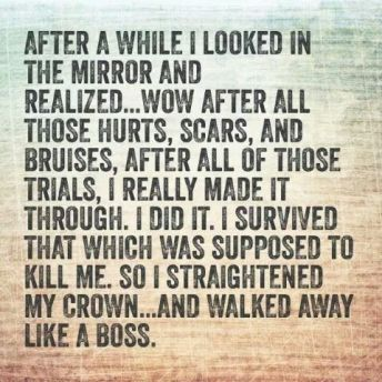 looked in the mirror and realized...made it through...survived...straightened crown and walked away like a boss