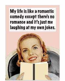 my life is like romantic comedy except no romance and its just me laughing at my own jokes