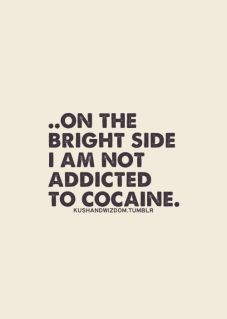 on the bright side i'm not addicted to cocaine