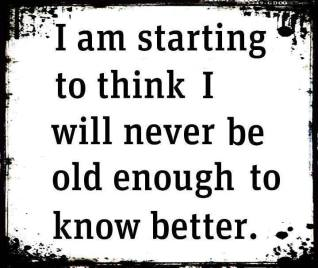 starting to think i will never b old enough to know better