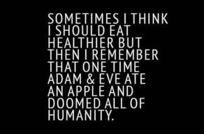 think about eating healthier...adam and eve ate apple...doomed humanity...