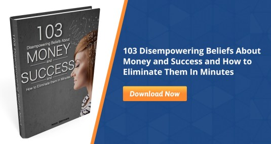 Eliminating 103 Disempowering Beliefs about Money & Success: from The Tapping Solution 1 Eliminating 103 Disempowering Beliefs about Money & Success: from The Tapping Solution