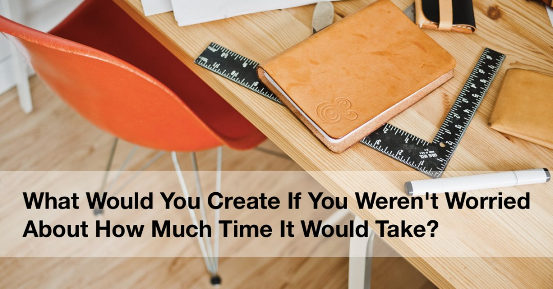 What would you create if you weren't worried about how much time it would take?