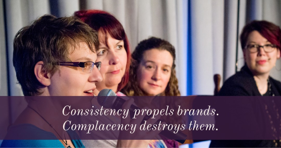 Consistency propels brands. Complacency destroys them.