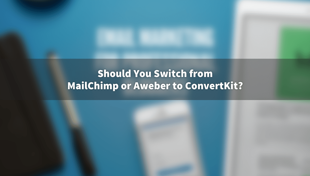 Should you switch from MailChimp or Aweber to ConvertKit?