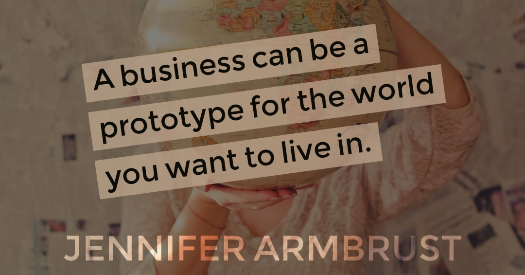 A business can be a prototype for the world you want to live in. -- Jennifer Armbrust