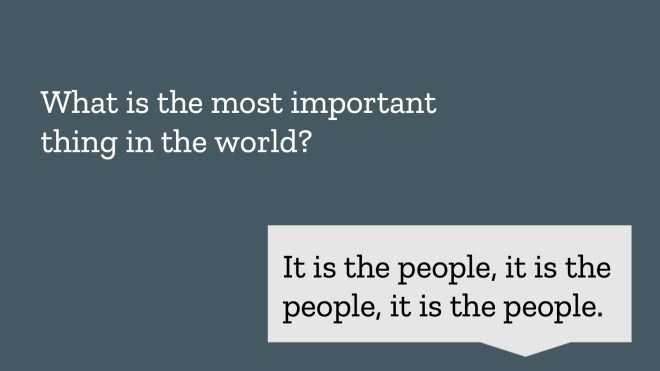 What is the most important thing in the world? It is the people, it is the people, it is the people.