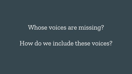 Whose voices are missing? How do we include these voices?