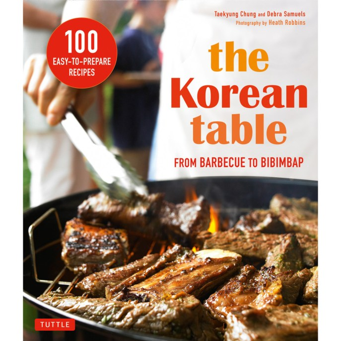Cookbook cover- The Korean Table: From Barbecue to Bibimbap by Taekyung Chung and Debra Samuels with Photography by Heath Robbins. 100 Easy-to-Prepare Recipes.
