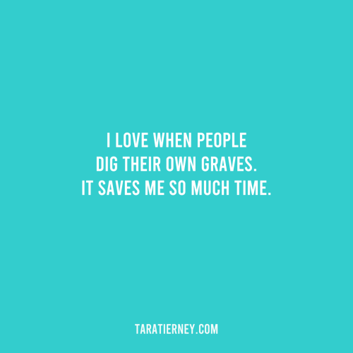 I Love When People Dig Their Own Graves