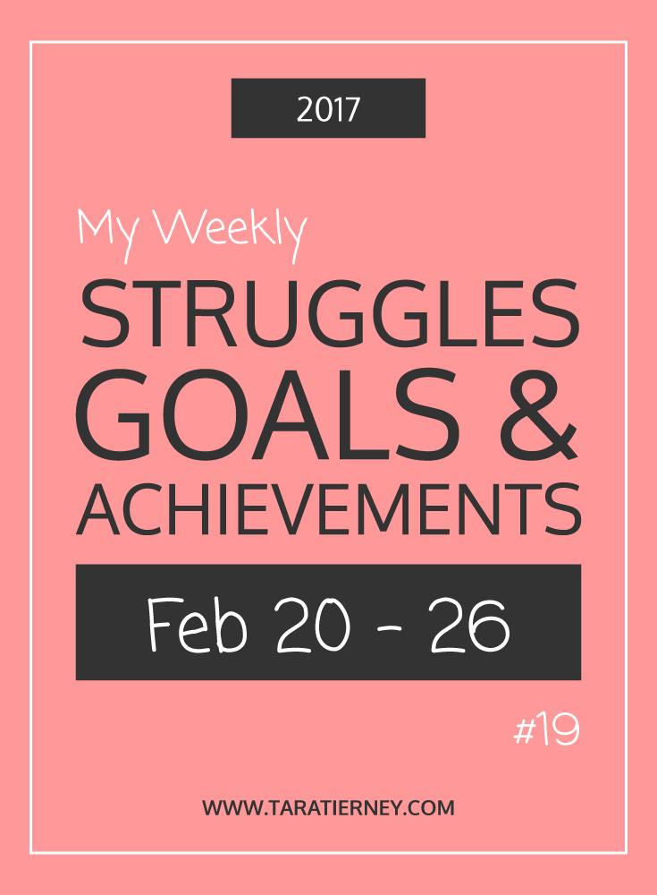 Weekly Struggles Goals Achievements PIN 19 Feb 20-26 2017 | Tara Tierney
