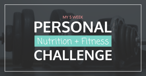 My 5-Week Personal Nutrition + Fitness Challenge – March 2017