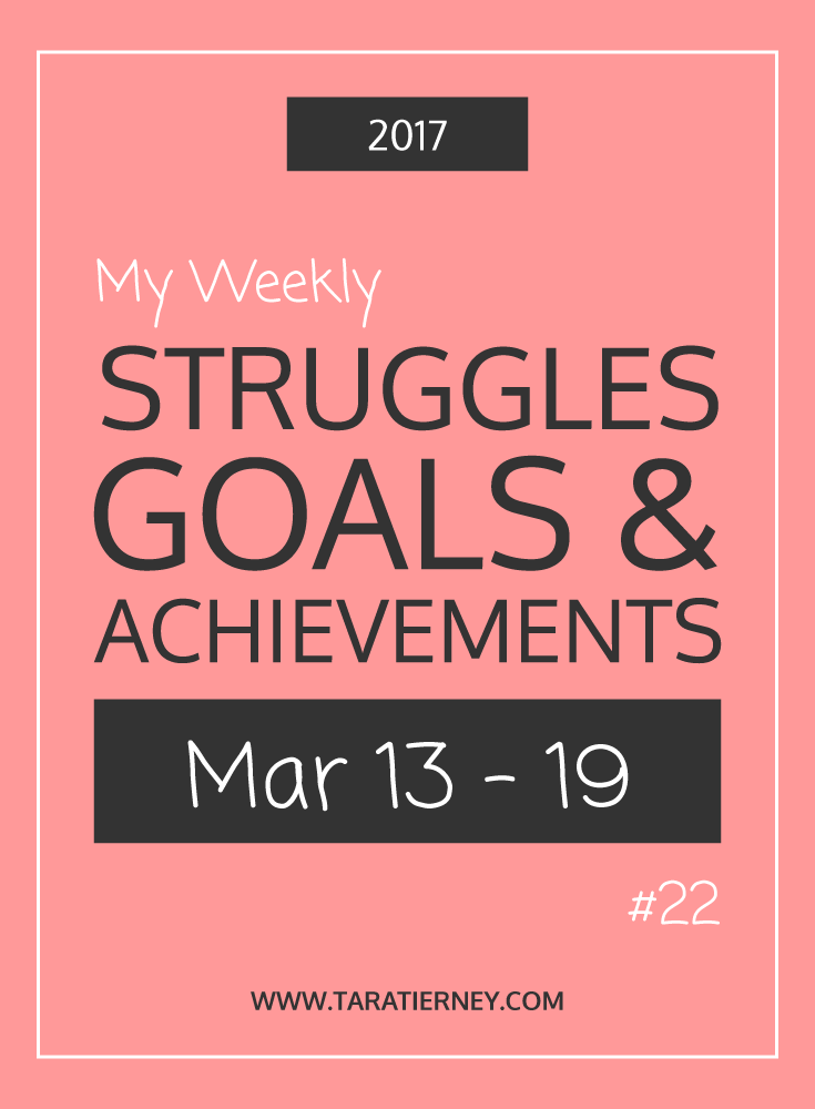 Weekly Struggles Goals Achievements PIN 22 March 13-19 2017 | Tara Tierney