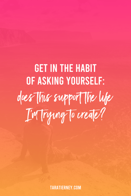 Get in the habit of asking yourself - Does this support the life I'm trying to create?
