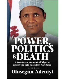 Power, Politics and Death: A Front-row Account of Nigeria Under the Late President Yar'Adua