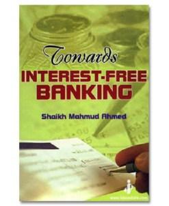 Towards Interest Free Banking By: Shaikh Mahmud Ahmed