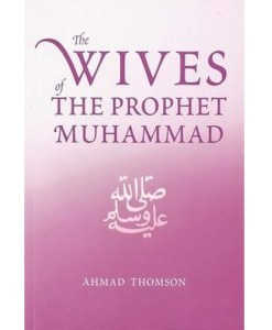 The Wives Of The Prophet Muhammad (SAW) by Ahmad Thomson