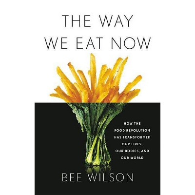 The Way We Eat Now - by  Bee Wilson (Hardcover)