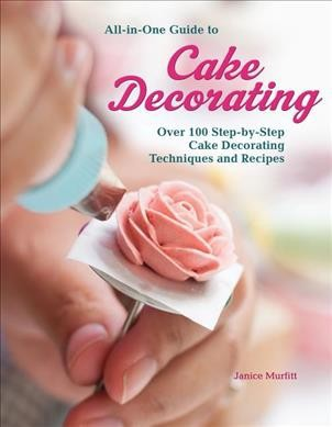 All In One Guide To Cake Decorating Over 100 Step By Step Cake