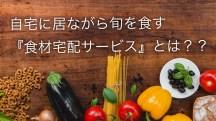 こだわりの食材が生産者から直接届く!旬の『食材宅配サービス』を比較した上で紹介します!