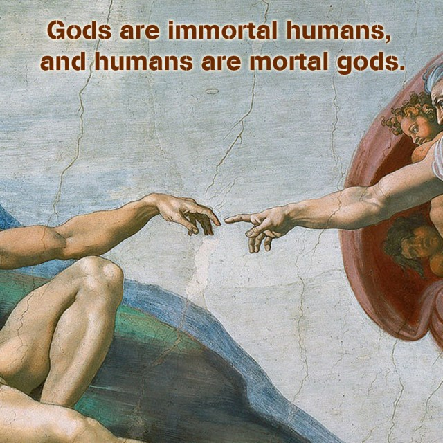 Gods are immortal humans, humans are mortal gods