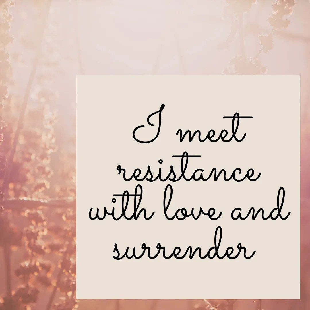 I meet resistance with love and surrender