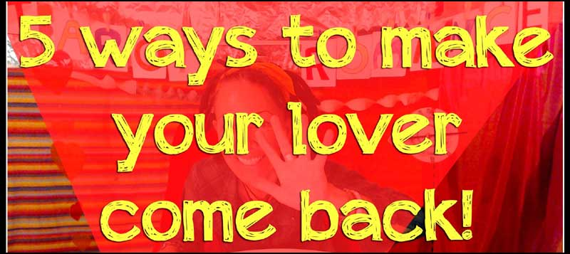 5 WAYS TO MAKE YOUR LOVER COME BACK.