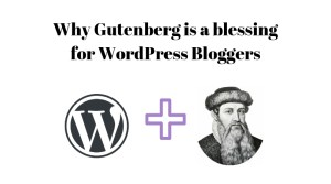 Why Gutenberg is a blessing for wordpress bloggers