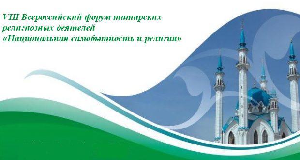 Пресс-релиз VIII Всероссийского форума татарских религиозных деятелей «Национальная самобытность и религия»