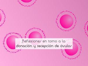 Reflexiones en torno a la donación y recepción de óvulos