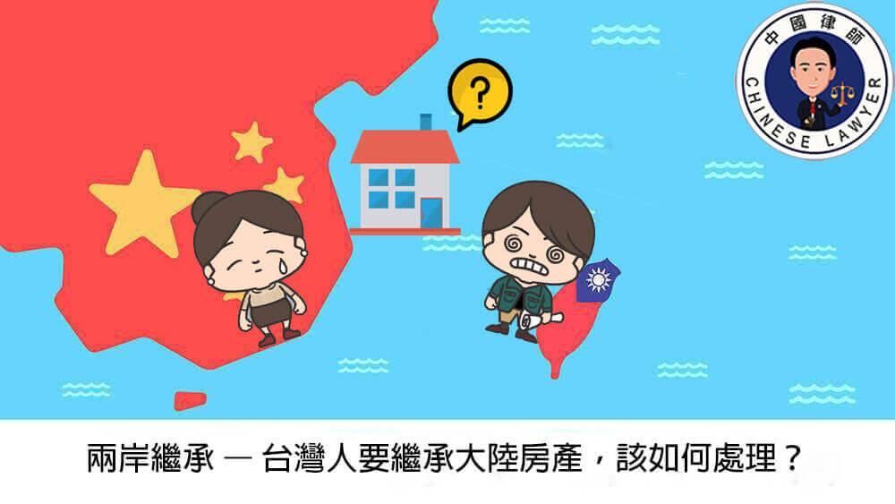 大陸繼承 – 台灣人要繼承大陸房產,該如何處理?