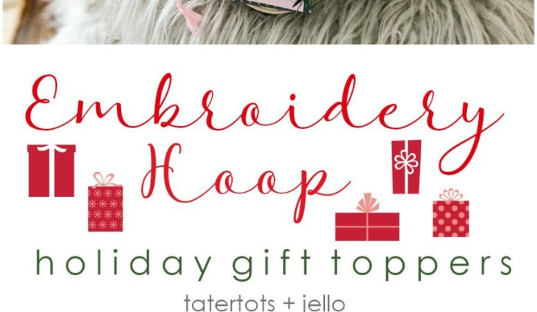 Embroidery Hoop Holiday Gift Toppers and 19 Gift Wrapping Ideas!
