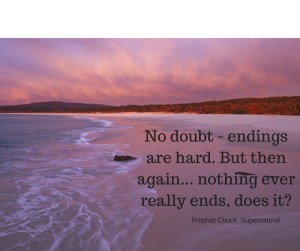 No doubt - endings are hard. But then again... nothing ever really ends, does it-