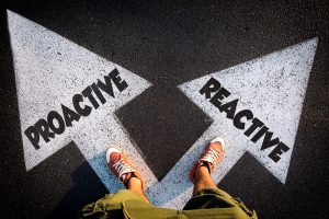 which will you choose to be: Proactive or reactive